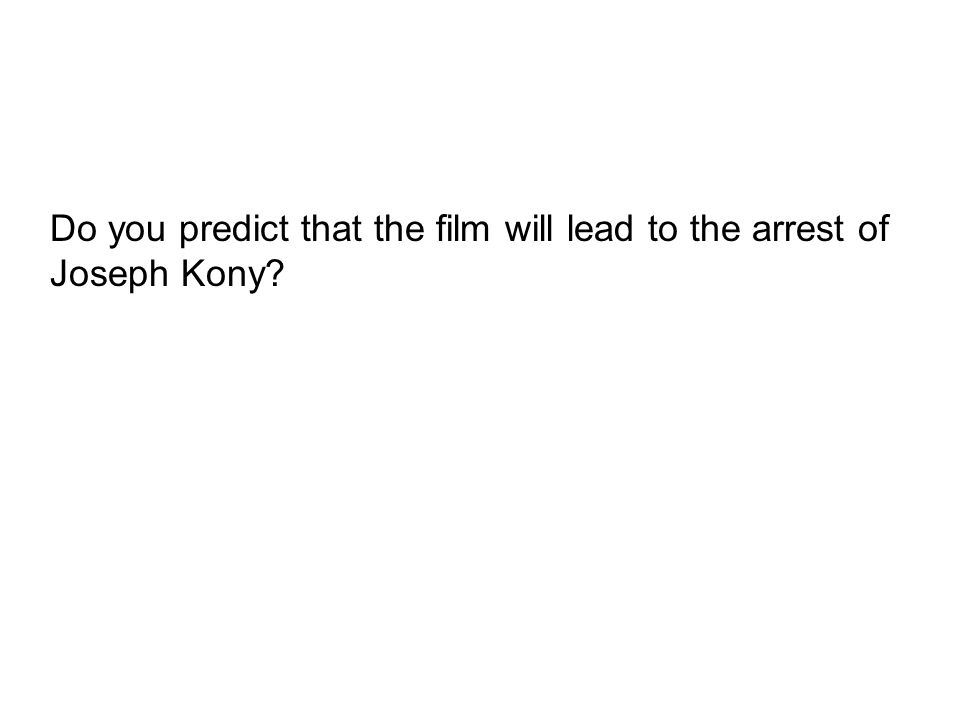 Do you predict that the film will lead to the arrest of Joseph Kony?