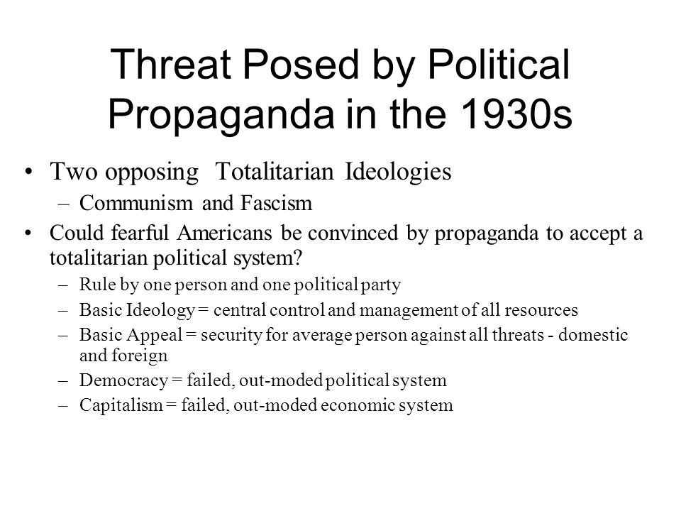 Threat Posed by Political Propaganda in the 1930s Two opposing Totalitarian Ideologies –Communism and Fascism Could fearful Americans be convinced by