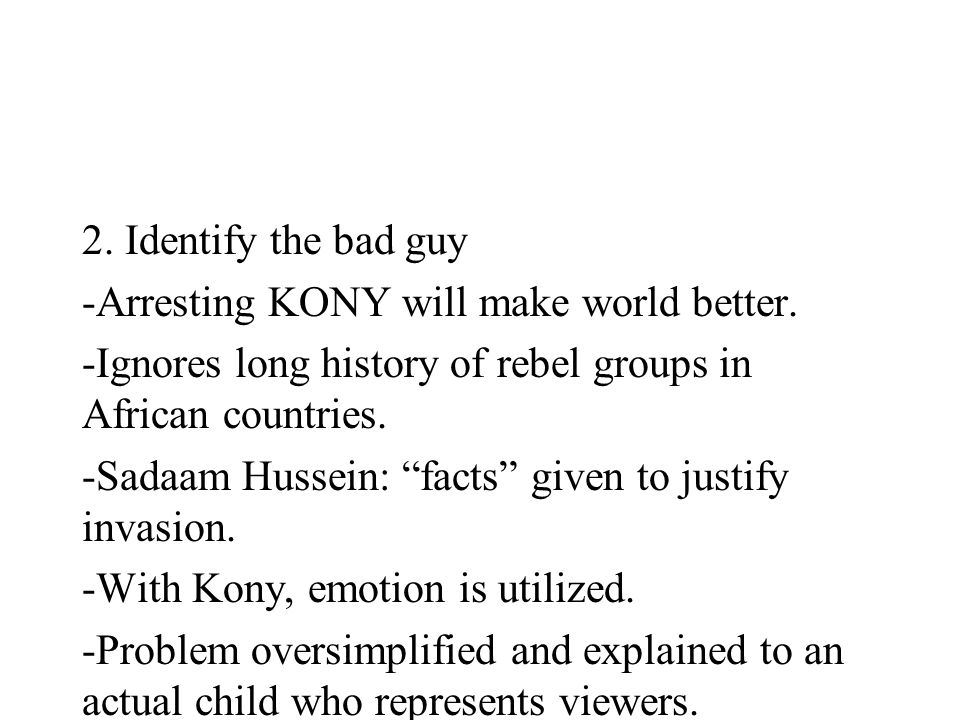 2. Identify the bad guy -Arresting KONY will make world better. -Ignores long history of rebel groups in African countries. -Sadaam Hussein: facts giv