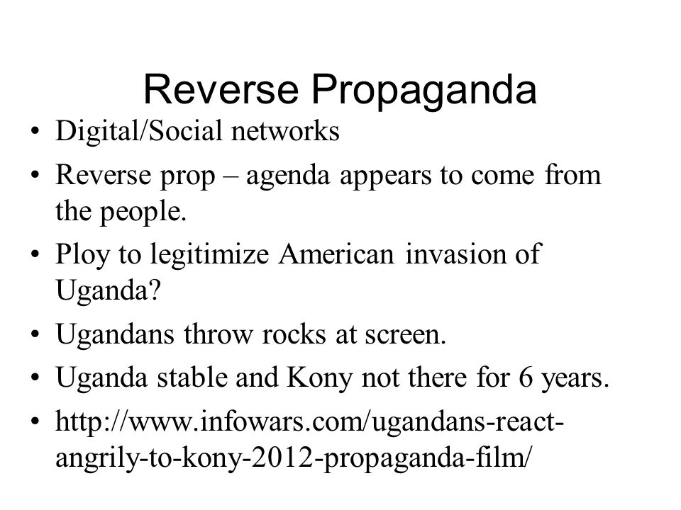 Reverse Propaganda Digital/Social networks Reverse prop – agenda appears to come from the people. Ploy to legitimize American invasion of Uganda? Ugan