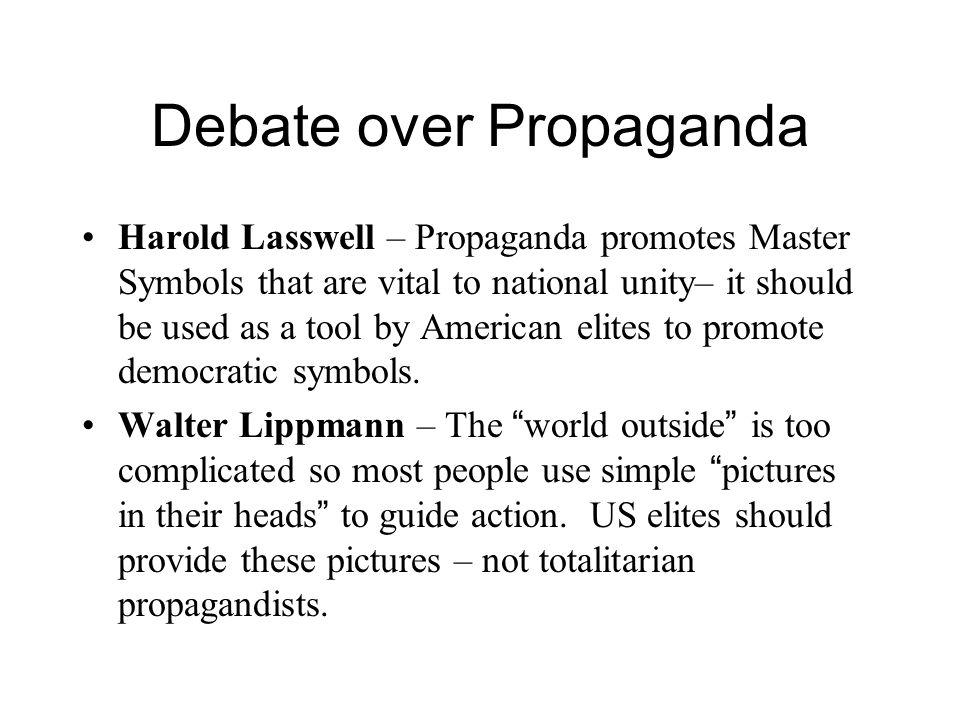 Debate over Propaganda Harold Lasswell – Propaganda promotes Master Symbols that are vital to national unity– it should be used as a tool by American