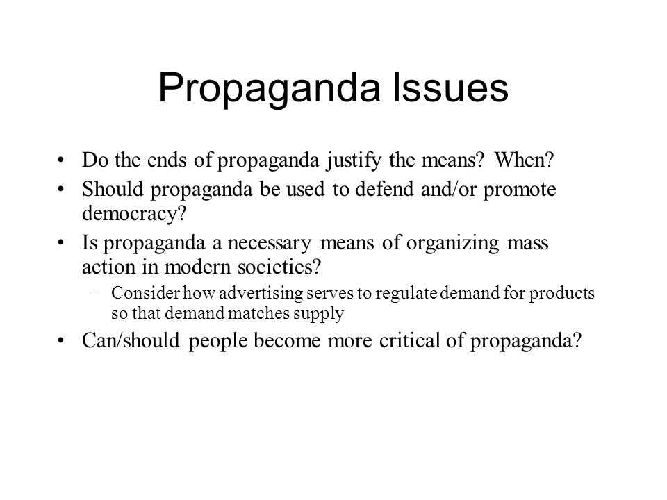 Propaganda Issues Do the ends of propaganda justify the means? When? Should propaganda be used to defend and/or promote democracy? Is propaganda a nec