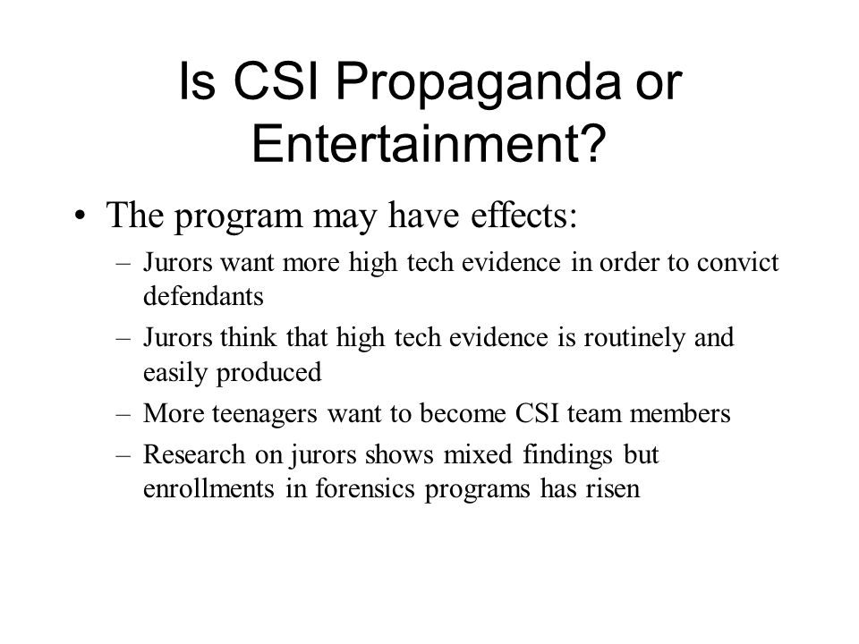 Is CSI Propaganda or Entertainment? The program may have effects: –Jurors want more high tech evidence in order to convict defendants –Jurors think th