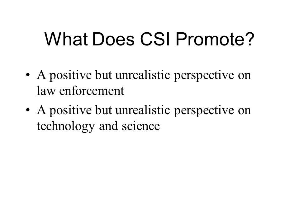 What Does CSI Promote? A positive but unrealistic perspective on law enforcement A positive but unrealistic perspective on technology and science