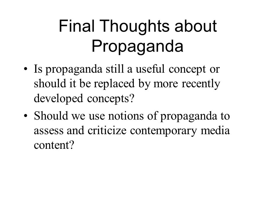 Final Thoughts about Propaganda Is propaganda still a useful concept or should it be replaced by more recently developed concepts? Should we use notio