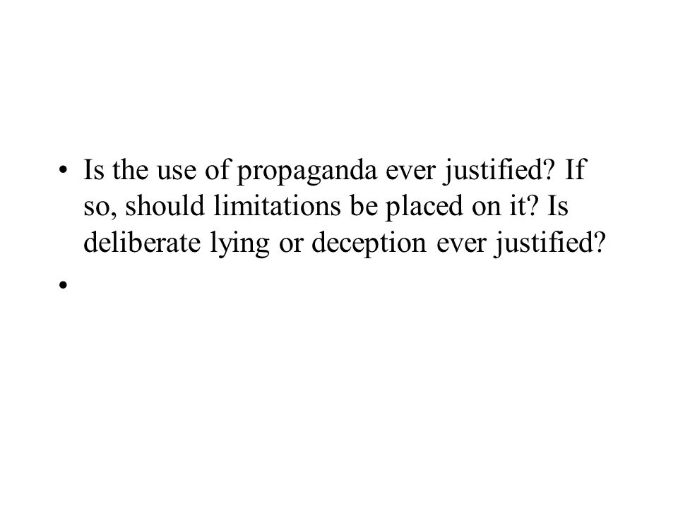 Is the use of propaganda ever justified? If so, should limitations be placed on it? Is deliberate lying or deception ever justified?