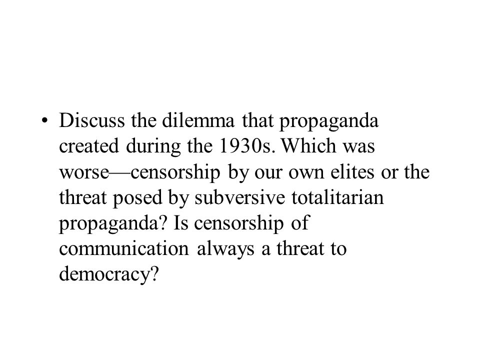 Discuss the dilemma that propaganda created during the 1930s. Which was worsecensorship by our own elites or the threat posed by subversive totalitari