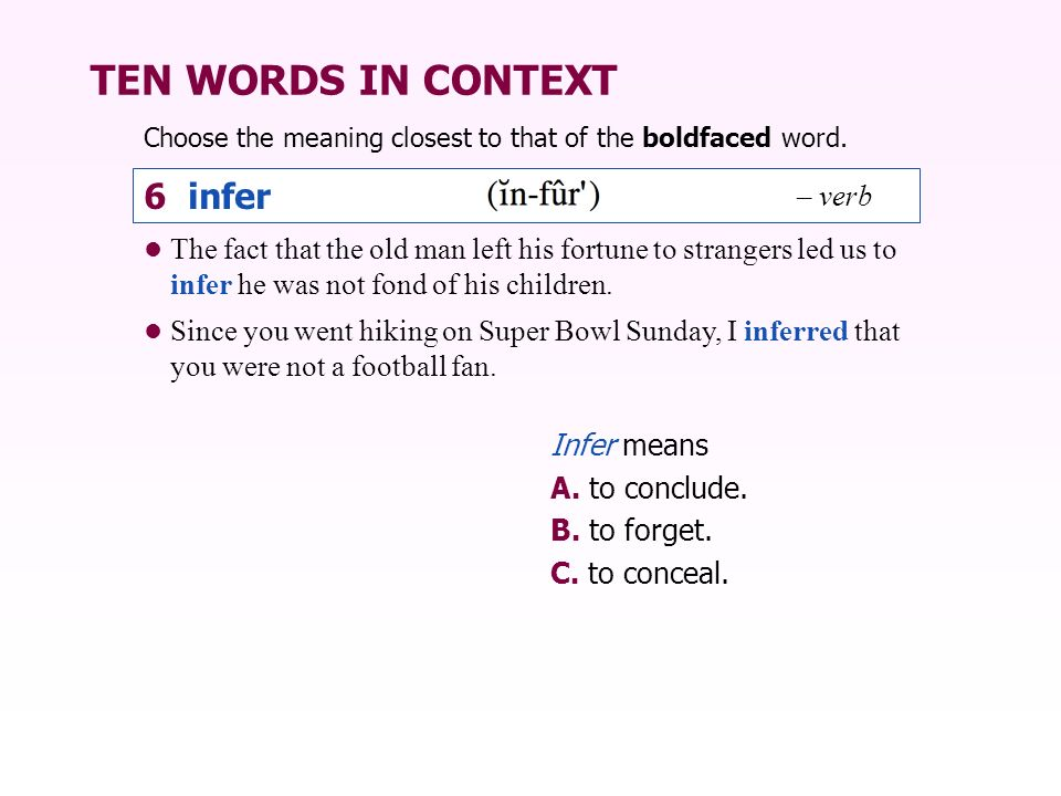 TEN WORDS IN CONTEXT Choose the meaning closest to that of the boldfaced word. Infer means A. to conclude. B. to forget. C. to conceal. The fact that