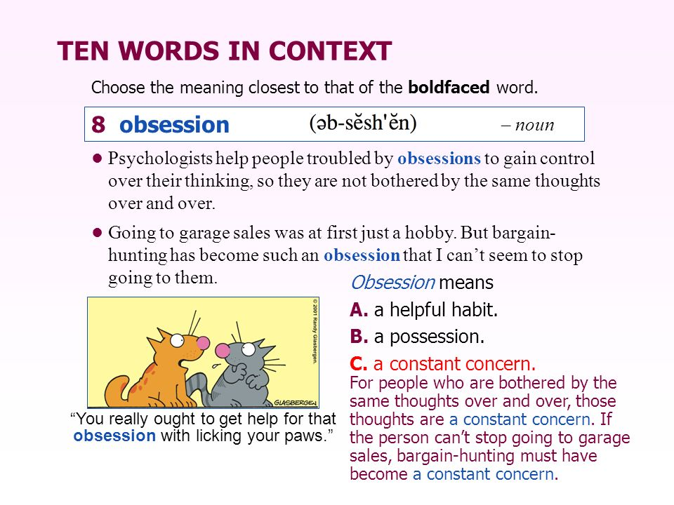 TEN WORDS IN CONTEXT Choose the meaning closest to that of the boldfaced word. Obsession means A. a helpful habit. B. a possession. C. a constant conc