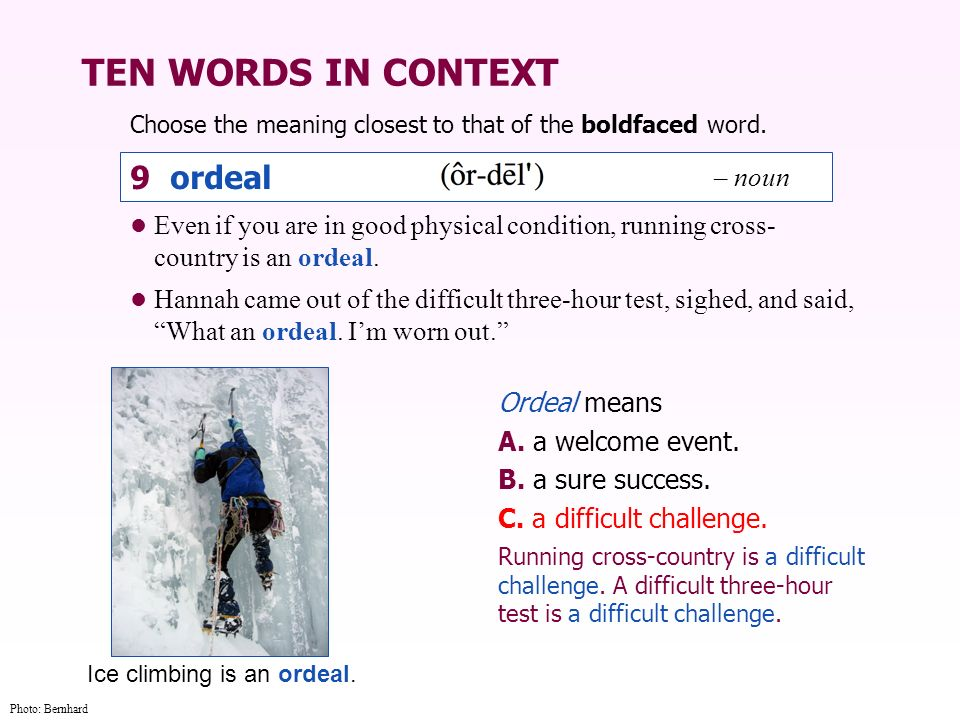 TEN WORDS IN CONTEXT Choose the meaning closest to that of the boldfaced word. Ordeal means A. a welcome event. B. a sure success. C. a difficult chal