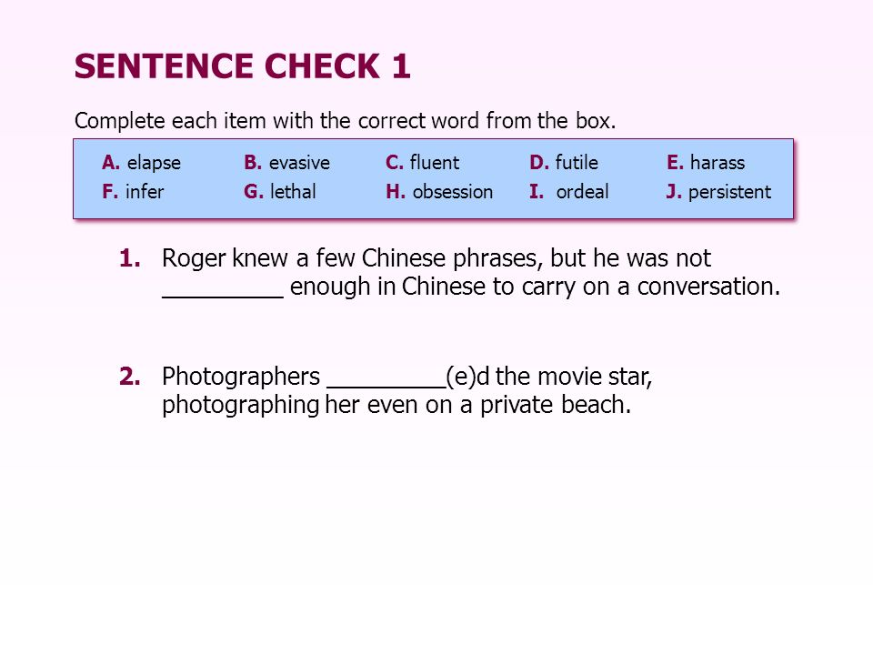 SENTENCE CHECK 1 1.Roger knew a few Chinese phrases, but he was not _________ enough in Chinese to carry on a conversation. 2.Photographers _________(