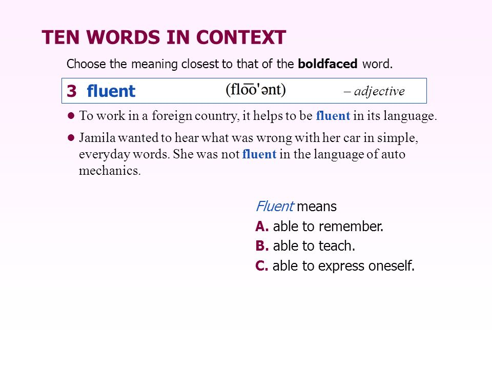 TEN WORDS IN CONTEXT Choose the meaning closest to that of the boldfaced word. 3 fluent To work in a foreign country, it helps to be fluent in its lan