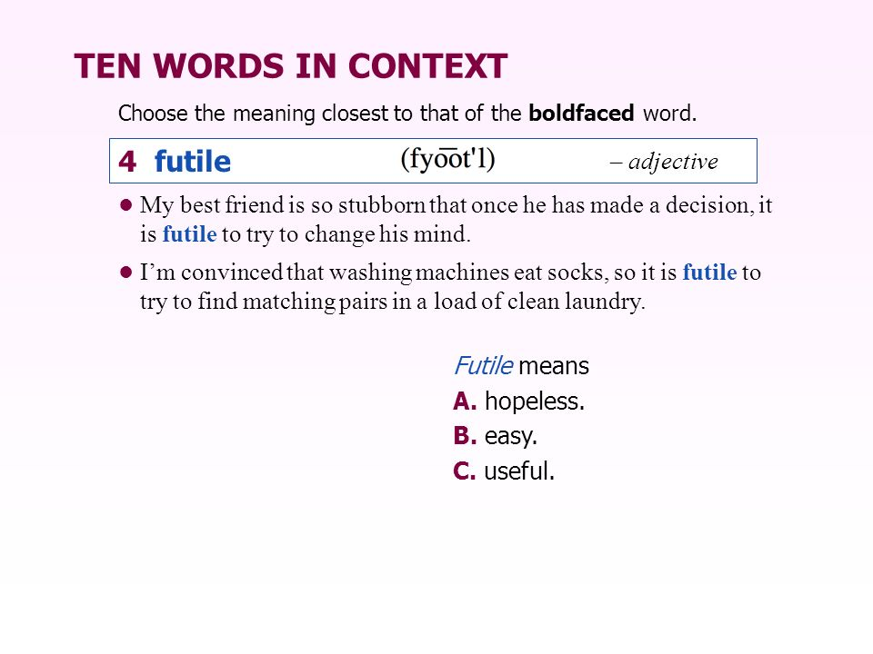 TEN WORDS IN CONTEXT My best friend is so stubborn that once he has made a decision, it is futile to try to change his mind. Im convinced that washing
