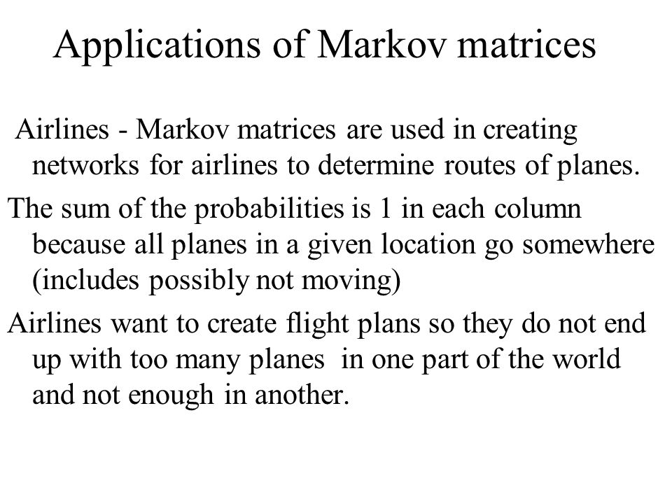 Applications of Markov matrices Airlines - Markov matrices are used in creating networks for airlines to determine routes of planes.