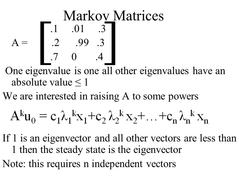 Markov Matrices.1.01.3 A =.2.99.3.7 0.4 One eigenvalue is one all other eigenvalues have an absolute value 1 We are interested in raising A to some powers If 1 is an eigenvector and all other vectors are less than 1 then the steady state is the eigenvector Note: this requires n independent vectors [ ]
