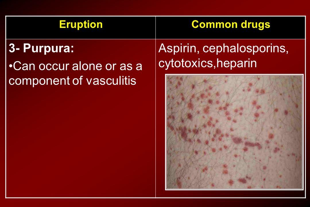 Common drugsEruption Aspirin, cephalosporins, cytotoxics,heparin 3- Purpura: Can occur alone or as a component of vasculitis