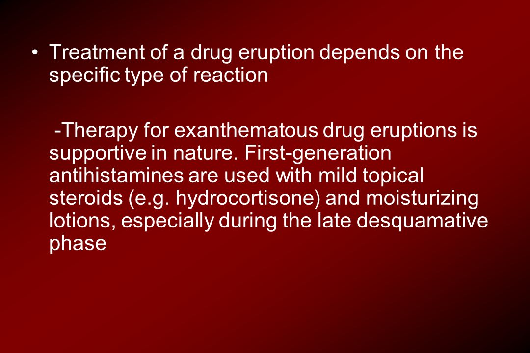 Treatment of a drug eruption depends on the specific type of reaction -Therapy for exanthematous drug eruptions is supportive in nature. First-generat