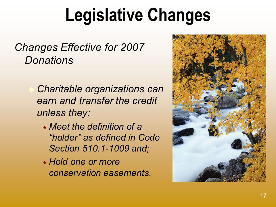 17 Legislative Changes Changes Effective for 2007 Donations Charitable organizations can earn and transfer the credit unless they: Meet the definition