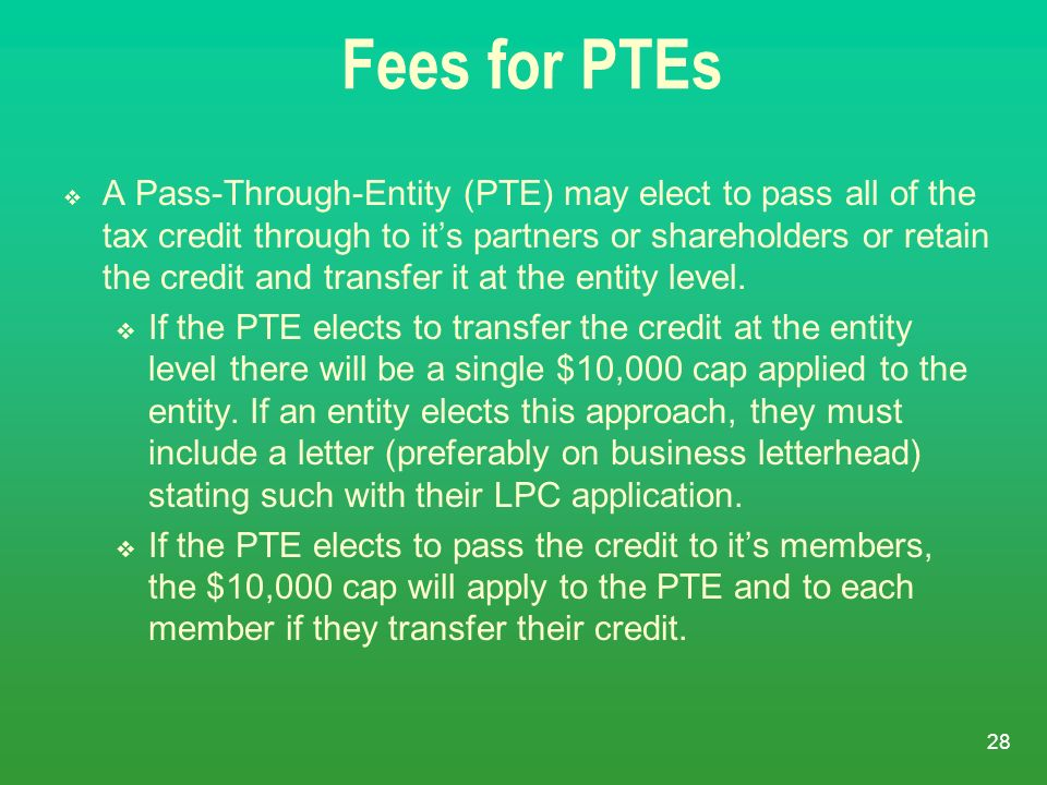 28 Fees for PTEs A Pass-Through-Entity (PTE) may elect to pass all of the tax credit through to its partners or shareholders or retain the credit and