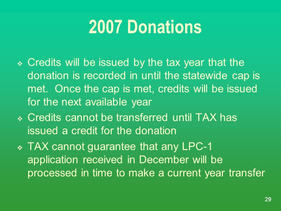29 2007 Donations Credits will be issued by the tax year that the donation is recorded in until the statewide cap is met. Once the cap is met, credits