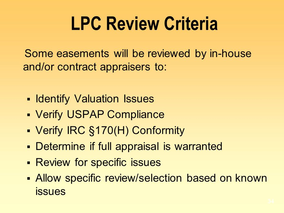 34 LPC Review Criteria Some easements will be reviewed by in-house and/or contract appraisers to: Identify Valuation Issues Verify USPAP Compliance Ve