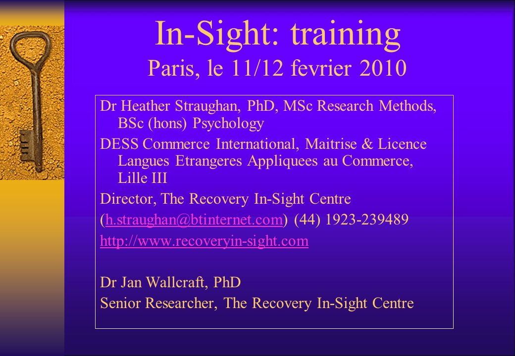 In-Sight: training Paris, le 11/12 fevrier 2010 Dr Heather Straughan, PhD, MSc Research Methods, BSc (hons) Psychology DESS Commerce International, Maitrise & Licence Langues Etrangeres Appliquees au Commerce, Lille III Director, The Recovery In-Sight Centre (h.straughan@btinternet.com) (44) 1923-239489h.straughan@btinternet.com http://www.recoveryin-sight.com Dr Jan Wallcraft, PhD Senior Researcher, The Recovery In-Sight Centre