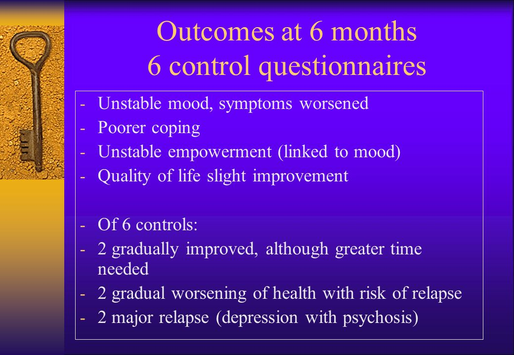 Outcomes at 6 months 6 control questionnaires - Unstable mood, symptoms worsened - Poorer coping - Unstable empowerment (linked to mood) - Quality of life slight improvement - Of 6 controls: - 2 gradually improved, although greater time needed - 2 gradual worsening of health with risk of relapse - 2 major relapse (depression with psychosis)