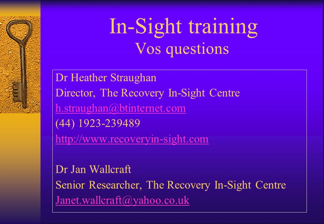 Vos questions In-Sight training Dr Heather Straughan Director, The Recovery In-Sight Centre h.straughan@btinternet.com (44) 1923-239489 http://www.recoveryin-sight.com Dr Jan Wallcraft Senior Researcher, The Recovery In-Sight Centre Janet.wallcraft@yahoo.co.uk