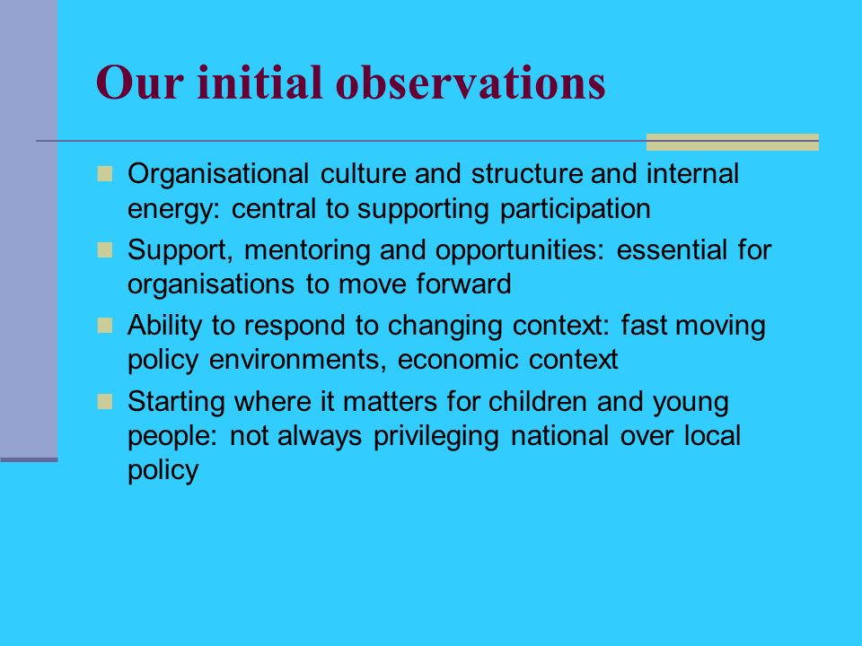 Our initial observations Organisational culture and structure and internal energy: central to supporting participation Support, mentoring and opportunities: essential for organisations to move forward Ability to respond to changing context: fast moving policy environments, economic context Starting where it matters for children and young people: not always privileging national over local policy
