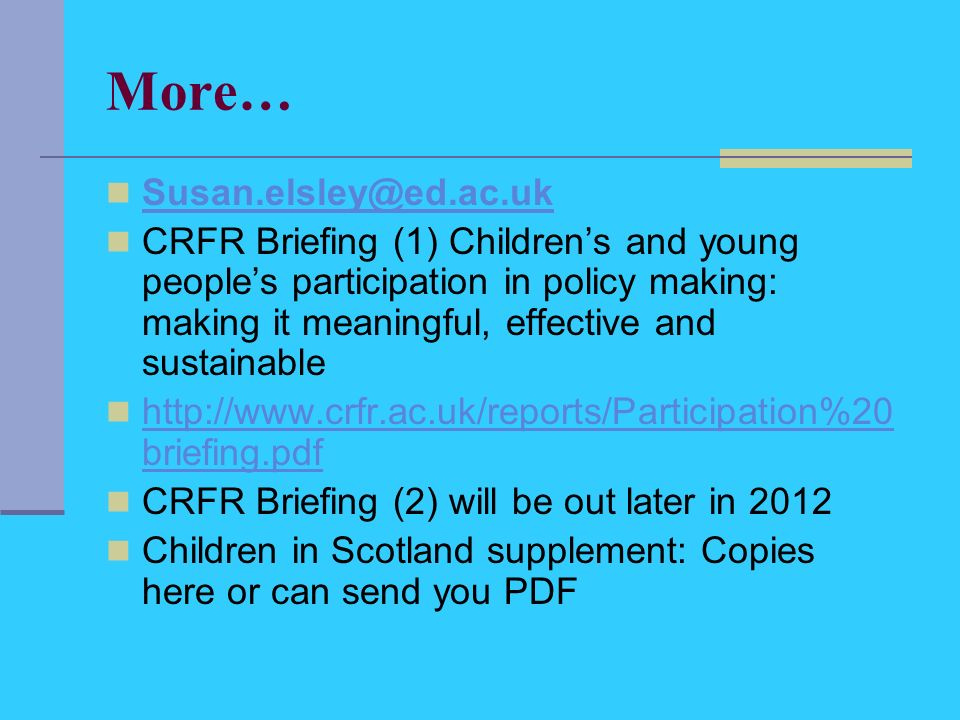 More… Susan.elsley@ed.ac.uk CRFR Briefing (1) Childrens and young peoples participation in policy making: making it meaningful, effective and sustainable http://www.crfr.ac.uk/reports/Participation%20 briefing.pdf http://www.crfr.ac.uk/reports/Participation%20 briefing.pdf CRFR Briefing (2) will be out later in 2012 Children in Scotland supplement: Copies here or can send you PDF