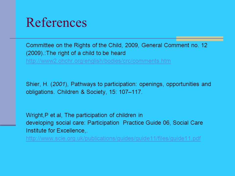 References Committee on the Rights of the Child, 2009, General Comment no. 12 (2009).:The right of a child to be heard http://www2.ohchr.org/english/b