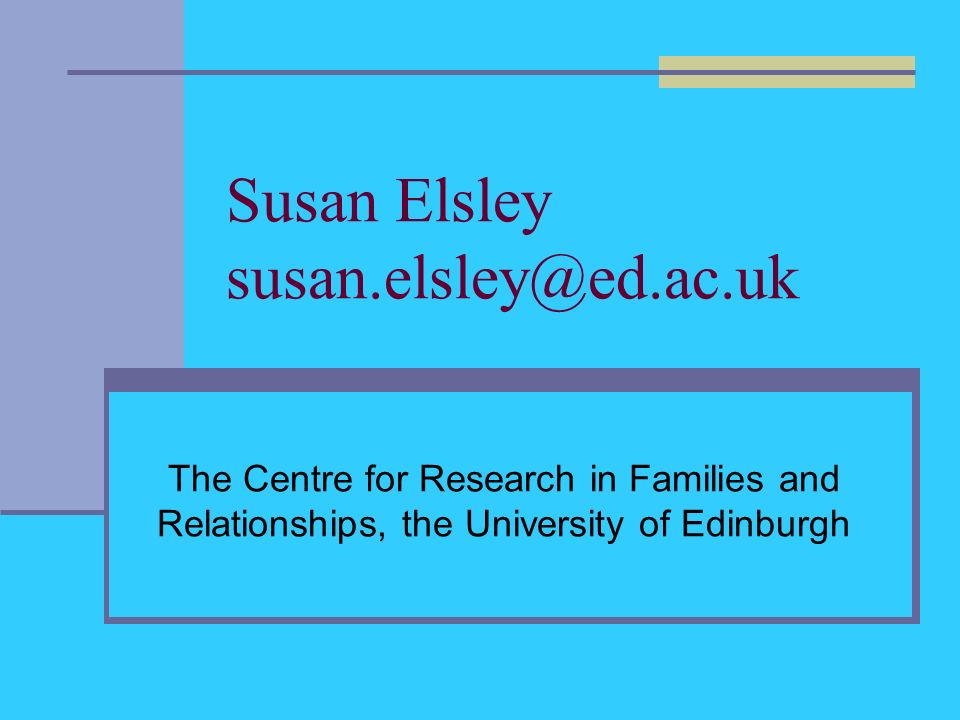 Susan Elsley susan.elsley@ed.ac.uk The Centre for Research in Families and Relationships, the University of Edinburgh
