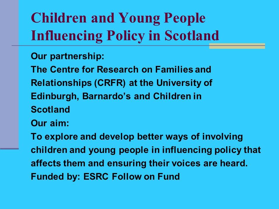 Children and Young People Influencing Policy in Scotland Our partnership: The Centre for Research on Families and Relationships (CRFR) at the University of Edinburgh, Barnardos and Children in Scotland Our aim: To explore and develop better ways of involving children and young people in influencing policy that affects them and ensuring their voices are heard.