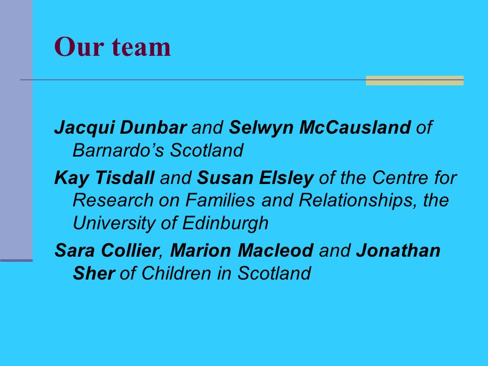 Our team Jacqui Dunbar and Selwyn McCausland of Barnardos Scotland Kay Tisdall and Susan Elsley of the Centre for Research on Families and Relationships, the University of Edinburgh Sara Collier, Marion Macleod and Jonathan Sher of Children in Scotland