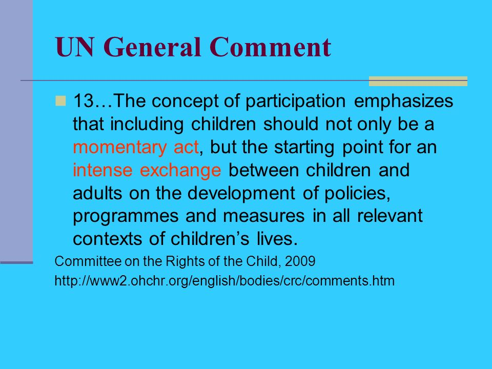 UN General Comment 13…The concept of participation emphasizes that including children should not only be a momentary act, but the starting point for an intense exchange between children and adults on the development of policies, programmes and measures in all relevant contexts of childrens lives.