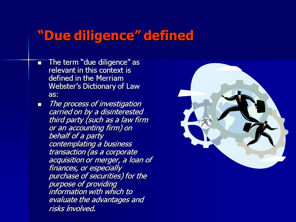 Essential aspects of due diligence Due diligence is understood by the legal, financial and business communities to mean the disclosure and assimilation of public and proprietary information related to the assets and liabilities of the business being purchased.