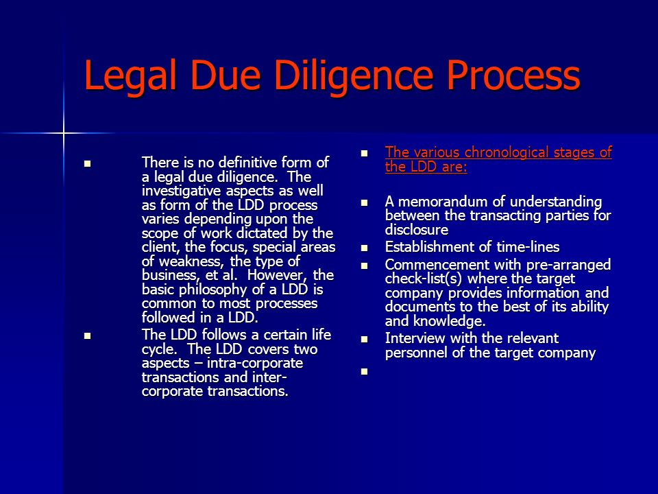 The legal due diligence process Independent checks with the statutory and regulatory authorities, libraries, corporate documents, banks and third parties that do business with the target company Independent checks with the statutory and regulatory authorities, libraries, corporate documents, banks and third parties that do business with the target company Transactional and corporate documentation, financial statements, tax, litigation, environment and safety issues, HR and property Transactional and corporate documentation, financial statements, tax, litigation, environment and safety issues, HR and property Collation with financial due diligence for confirmation of representations, warranties and liabilities Collation with financial due diligence for confirmation of representations, warranties and liabilities Investigation of issues that would materially impact the business transaction Investigation of issues that would materially impact the business transaction Analysis by the law firm of the foregoing Analysis by the law firm of the foregoing Drawing of the draft or preliminary report Drawing of the draft or preliminary report Discussions with the acquirer on findings and discoveries Discussions with the acquirer on findings and discoveries Finalisation of the LDD Report (LDDR) Finalisation of the LDD Report (LDDR) Analysis and Strategy Analysis and Strategy