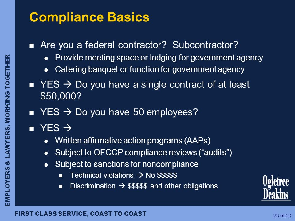 EMPLOYERS & LAWYERS, WORKING TOGETHER FIRST CLASS SERVICE, COAST TO COAST 23 of 50 Compliance Basics Are you a federal contractor? Subcontractor? Prov