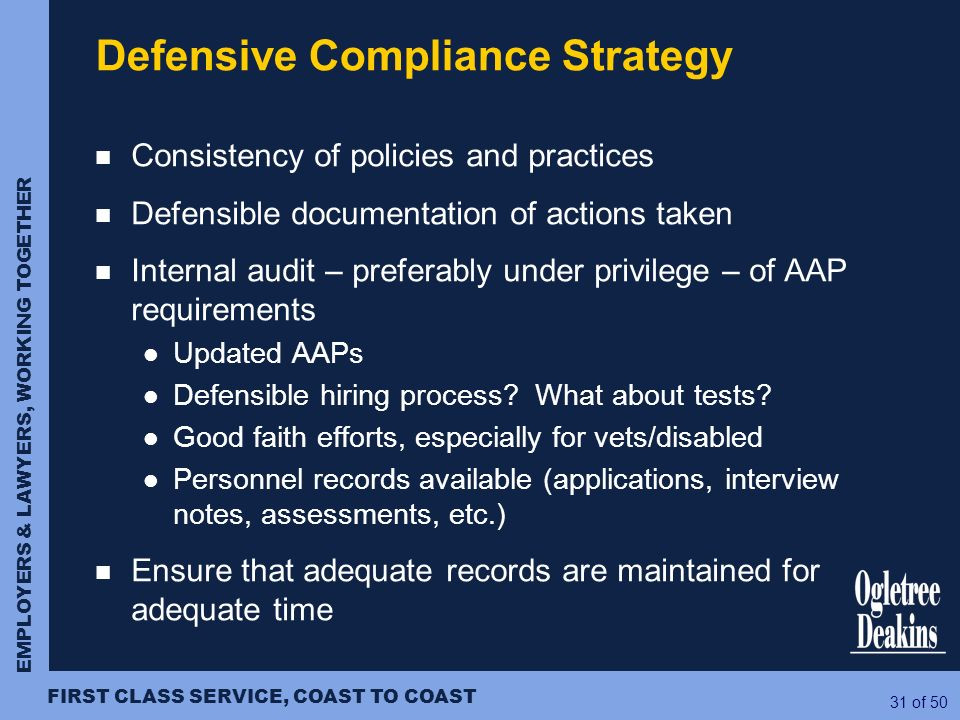 EMPLOYERS & LAWYERS, WORKING TOGETHER FIRST CLASS SERVICE, COAST TO COAST 31 of 50 Defensive Compliance Strategy Consistency of policies and practices
