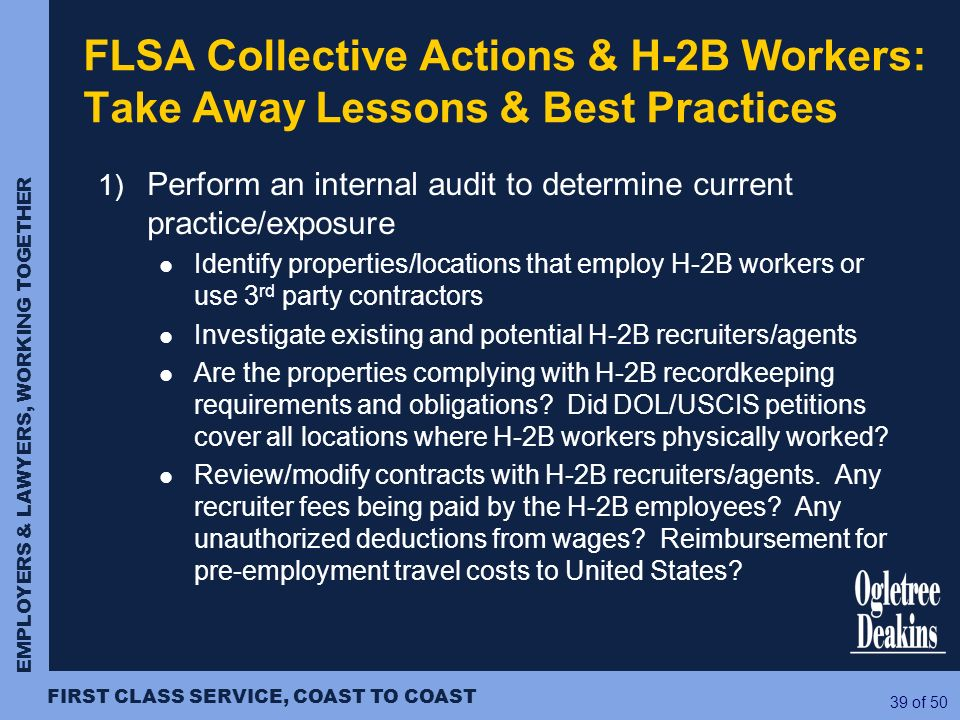 EMPLOYERS & LAWYERS, WORKING TOGETHER FIRST CLASS SERVICE, COAST TO COAST 39 of 50 FLSA Collective Actions & H-2B Workers: Take Away Lessons & Best Pr