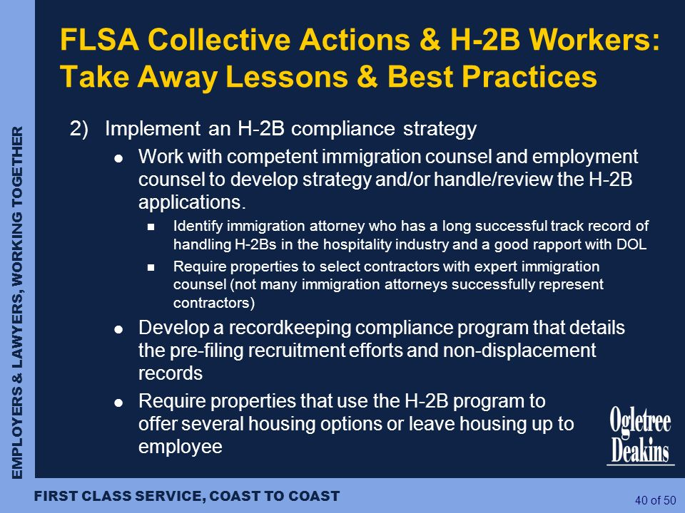 EMPLOYERS & LAWYERS, WORKING TOGETHER FIRST CLASS SERVICE, COAST TO COAST 40 of 50 2) Implement an H-2B compliance strategy Work with competent immigr