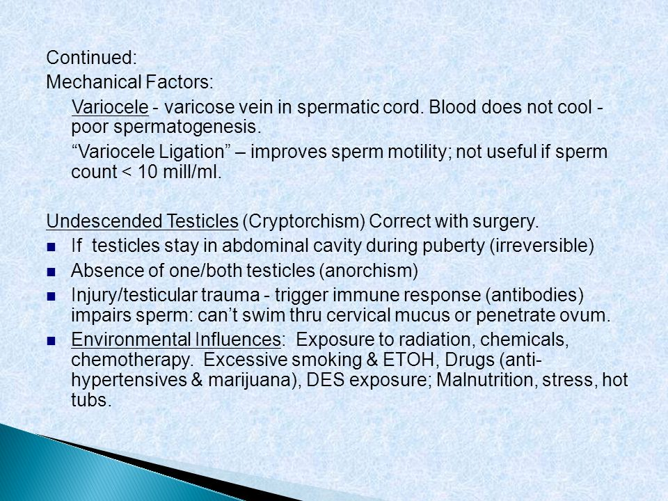 Continued: Mechanical Factors: Variocele - varicose vein in spermatic cord. Blood does not cool - poor spermatogenesis. Variocele Ligation – improves
