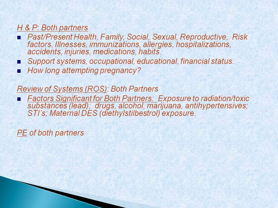 H & P: Both partners Past/Present Health, Family, Social, Sexual, Reproductive, Risk factors, Illnesses, immunizations, allergies, hospitalizations, a