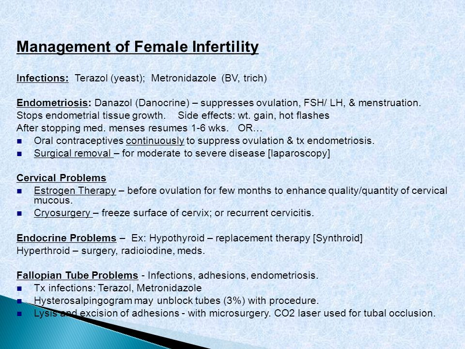 Management of Female Infertility Infections: Terazol (yeast); Metronidazole (BV, trich) Endometriosis: Danazol (Danocrine) – suppresses ovulation, FSH