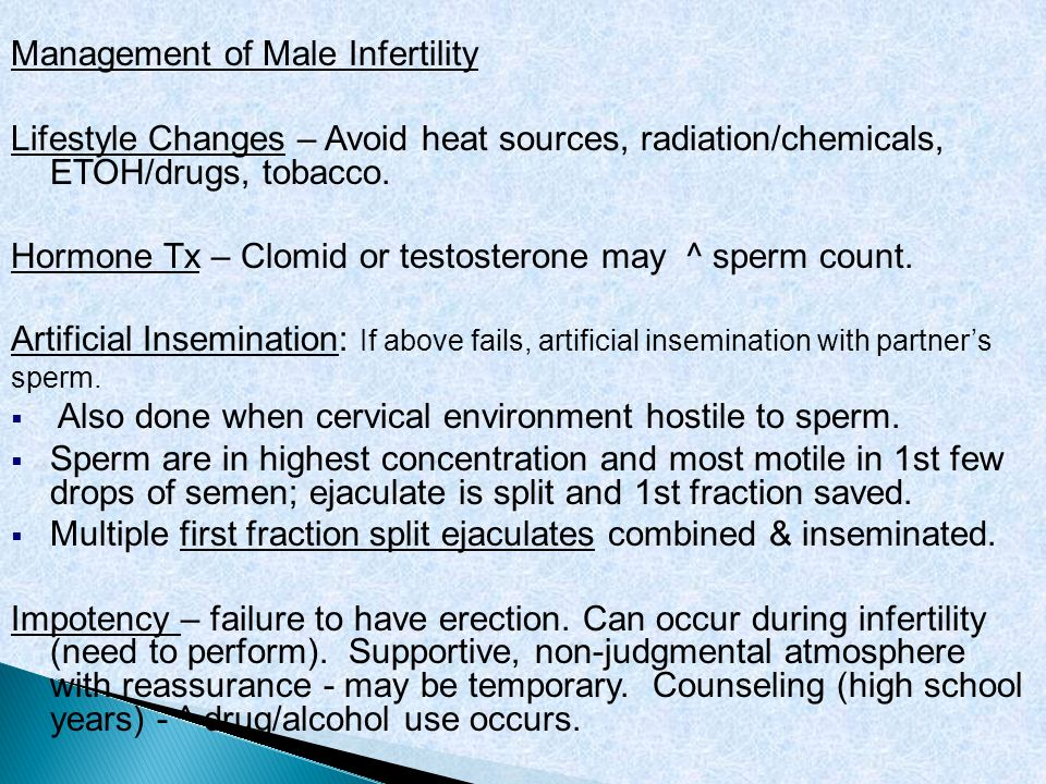 Management of Male Infertility Lifestyle Changes – Avoid heat sources, radiation/chemicals, ETOH/drugs, tobacco. Hormone Tx – Clomid or testosterone m