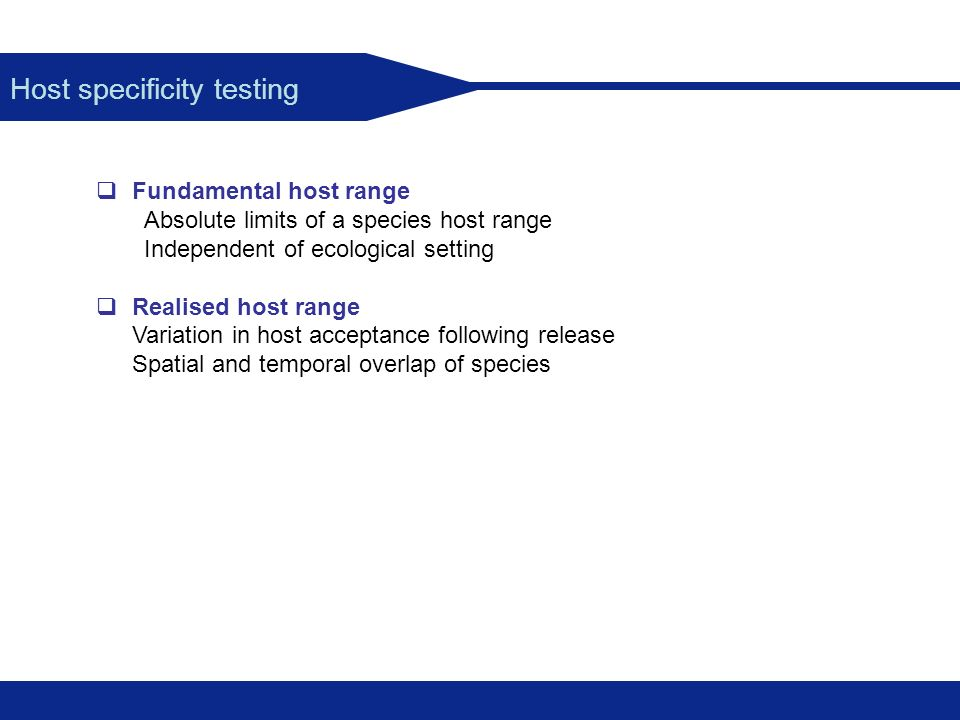 Host specificity testing Fundamental host range Absolute limits of a species host range Independent of ecological setting Realised host range Variatio