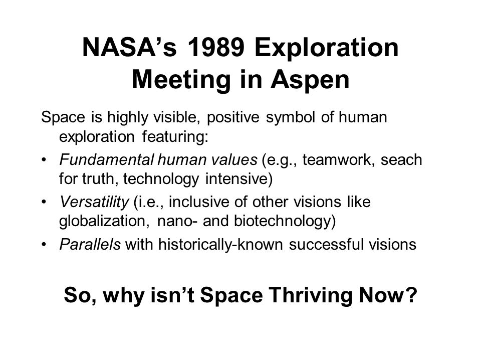 NASAs 1989 Exploration Meeting in Aspen Space is highly visible, positive symbol of human exploration featuring: Fundamental human values (e.g., teamwork, seach for truth, technology intensive) Versatility (i.e., inclusive of other visions like globalization, nano- and biotechnology) Parallels with historically-known successful visions So, why isnt Space Thriving Now
