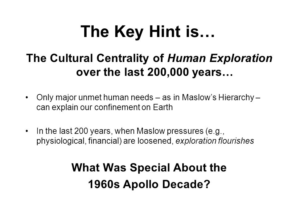 The Key Hint is… The Cultural Centrality of Human Exploration over the last 200,000 years… Only major unmet human needs – as in Maslows Hierarchy – can explain our confinement on Earth In the last 200 years, when Maslow pressures (e.g., physiological, financial) are loosened, exploration flourishes What Was Special About the 1960s Apollo Decade