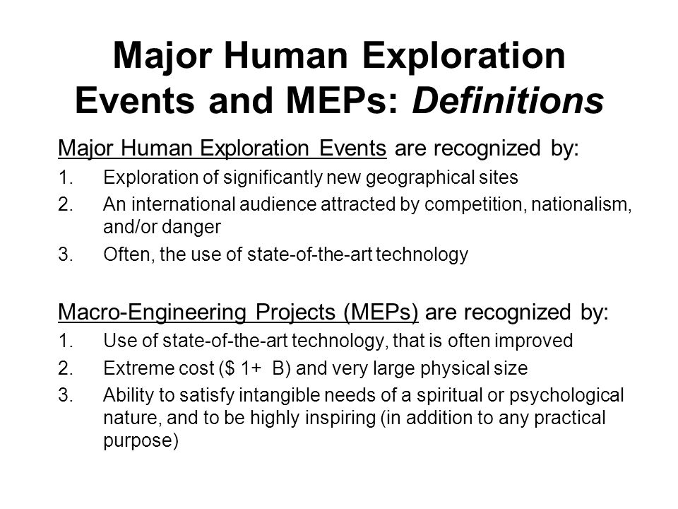 Major Human Exploration Events and MEPs: Definitions Major Human Exploration Events are recognized by: 1.Exploration of significantly new geographical sites 2.An international audience attracted by competition, nationalism, and/or danger 3.Often, the use of state-of-the-art technology Macro-Engineering Projects (MEPs) are recognized by: 1.Use of state-of-the-art technology, that is often improved 2.Extreme cost ($ 1+ B) and very large physical size 3.Ability to satisfy intangible needs of a spiritual or psychological nature, and to be highly inspiring (in addition to any practical purpose)