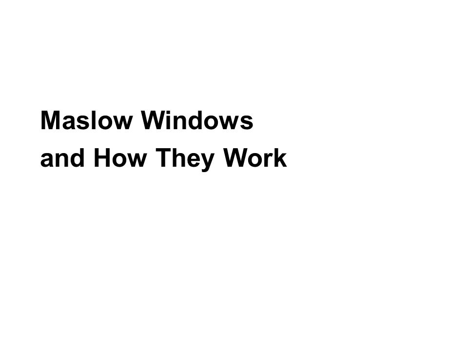 Maslow Windows and How They Work